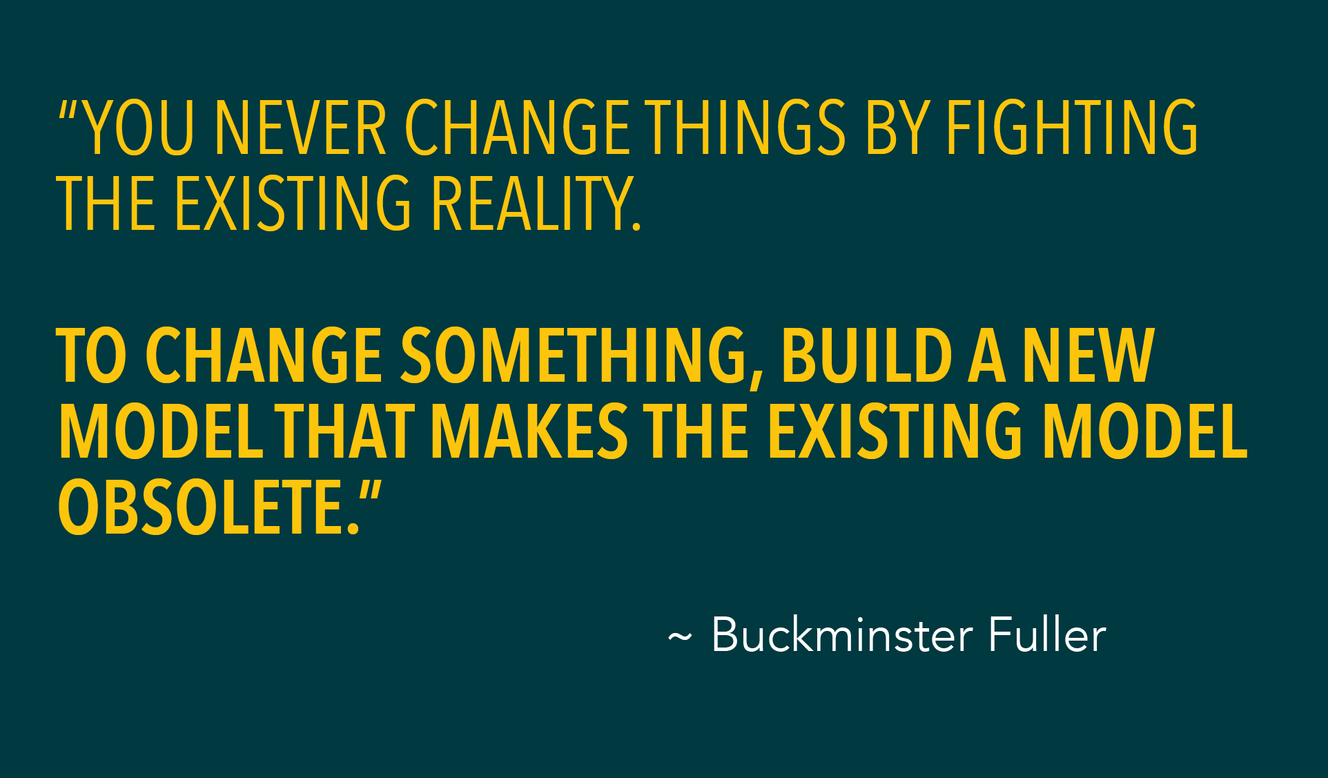 """YOU NEVER CHANGE THINGS BY FIGHTING THE EXISTING REALITY. TO CHANGE SOMETHING, BUILD A NEW MODEL THAT MAKES THE EXISTING MODEL OBSOLETE."""